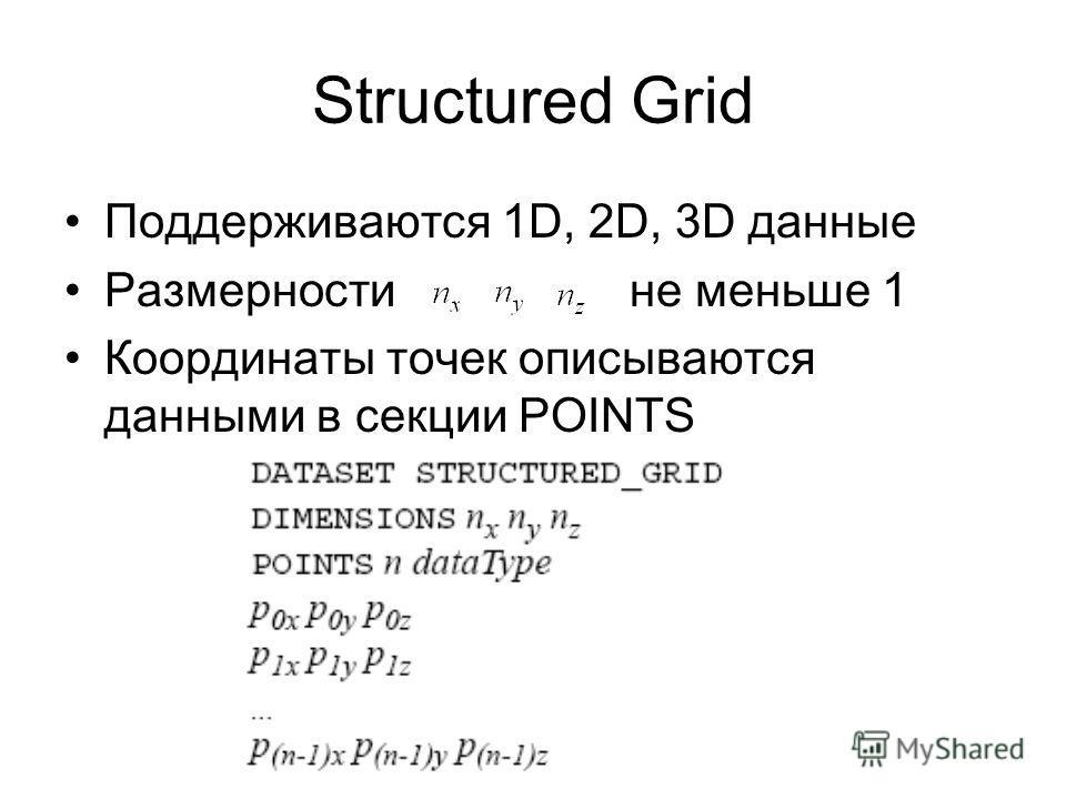 Structured Grid Поддерживаются 1D, 2D, 3D данные Размерности не меньше 1 Координаты точек описываются данными в секции POINTS