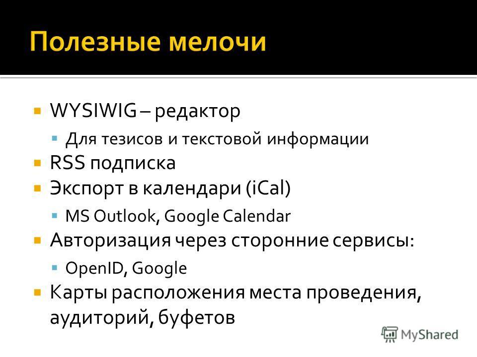 WYSIWIG – редактор Для тезисов и текстовой информации RSS подписка Экспорт в календари (iCal) MS Outlook, Google Calendar Авторизация через сторонние сервисы: OpenID, Google Карты расположения места проведения, аудиторий, буфетов