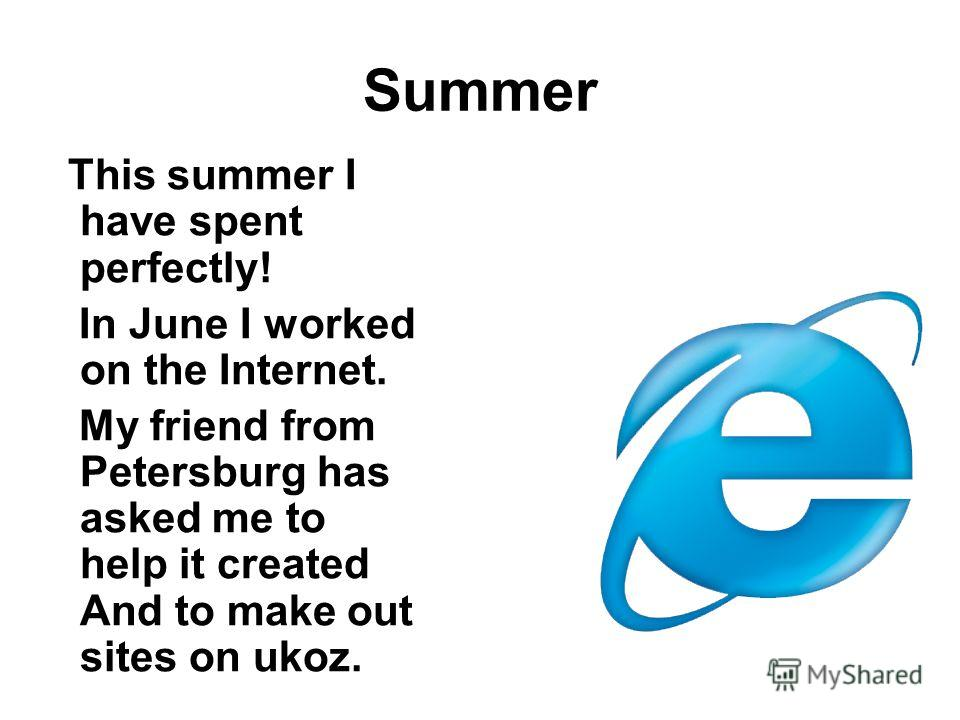 Summer This summer I have spent perfectly! In June I worked on the Internet. My friend from Petersburg has asked me to help it created And to make out sites on ukoz.