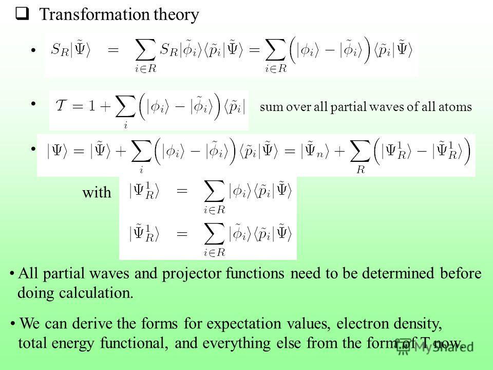 Transformation theory sum over all partial waves of all atoms with All partial waves and projector functions need to be determined before doing calculation. We can derive the forms for expectation values, electron density, total energy functional, an