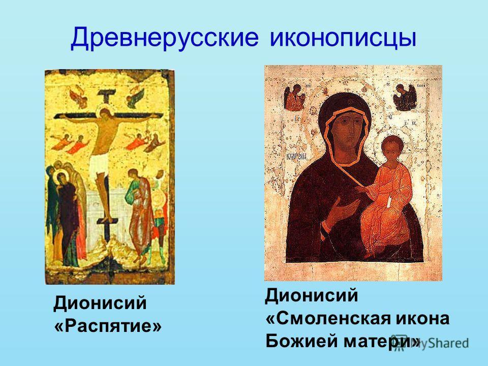 Древнерусские иконописцы Дионисий «Распятие» Дионисий «Смоленская икона Божией матери»