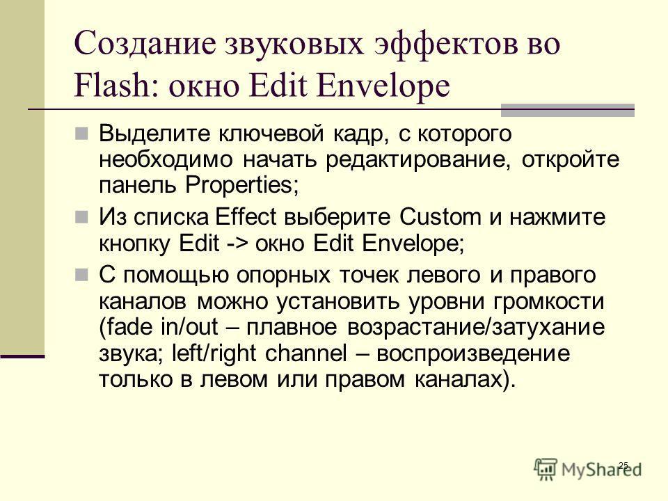 25 Создание звуковых эффектов во Flash: окно Edit Envelope Выделите ключевой кадр, с которого необходимо начать редактирование, откройте панель Properties; Из списка Effect выберите Custom и нажмите кнопку Edit -> окно Edit Envelope; С помощью опорны