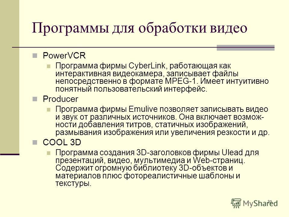 31 Программы для обработки видео PowerVCR Программа фирмы CyberLink, работающая как интерактивная видеокамера, записывает файлы непосредственно в формате MPEG-1. Имеет интуитивно понятный пользовательский интерфейс. Producer Программа фирмы Emulive п
