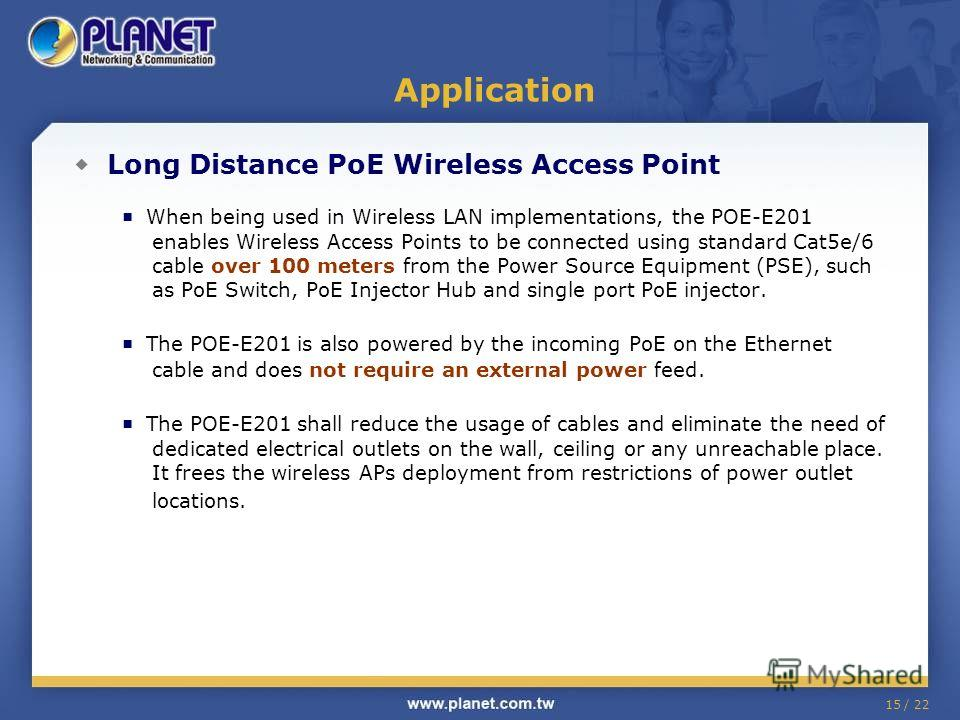 15 / 22 Application Long Distance PoE Wireless Access Point When being used in Wireless LAN implementations, the POE-E201 enables Wireless Access Points to be connected using standard Cat5e/6 cable over 100 meters from the Power Source Equipment (PSE