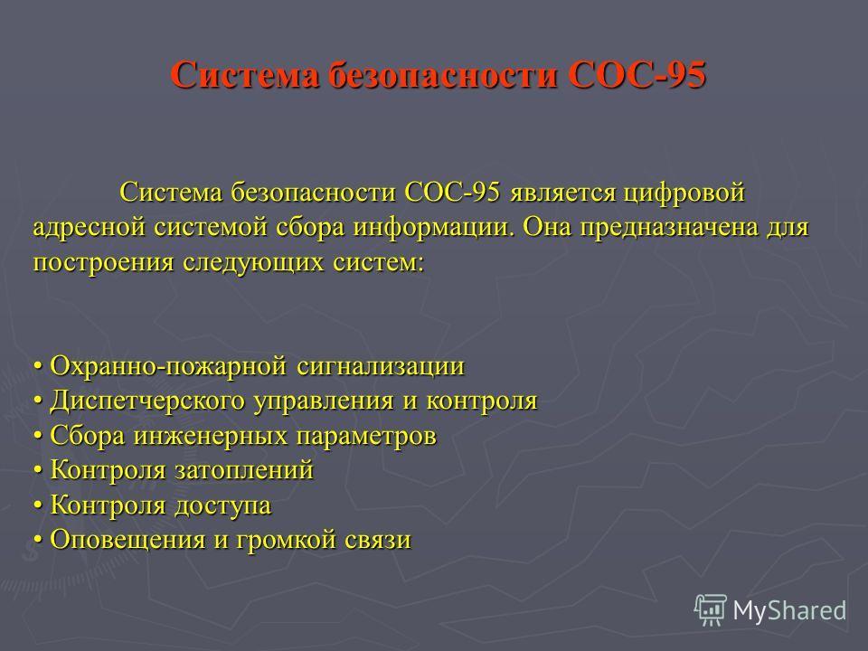 Система безопасности СОС-95 является цифровой адресной системой сбора информации. Она предназначена для построения следующих систем: Охранно-пожарной сигнализации Охранно-пожарной сигнализации Диспетчерского управления и контроля Диспетчерского управ
