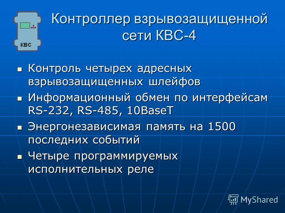 Контроллер взрывозащищенной сети КВС-4 Контроль четырех адресных взрывозащищенных шлейфов Контроль четырех адресных взрывозащищенных шлейфов Информационный обмен по интерфейсам RS-232, RS-485, 10BaseT Информационный обмен по интерфейсам RS-232, RS-48