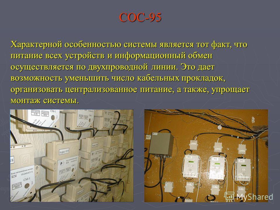 СОС-95 Характерной особенностью системы является тот факт, что питание всех устройств и информационный обмен осуществляется по двухпроводной линии. Это дает возможность уменьшить число кабельных прокладок, организовать централизованное питание, а так