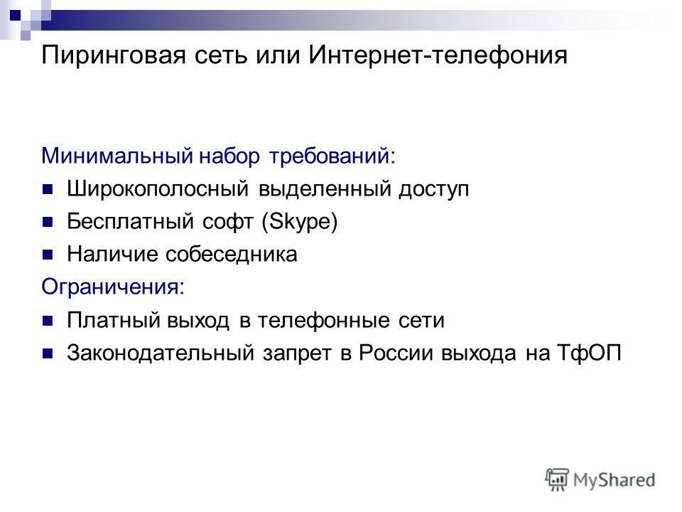 Пиринговая сеть или Интернет-телефония Минимальный набор требований: Широкополосный выделенный доступ Бесплатный софт (Skype) Наличие собеседника Ограничения: Платный выход в телефонные сети Законодательный запрет в России выхода на ТфОП