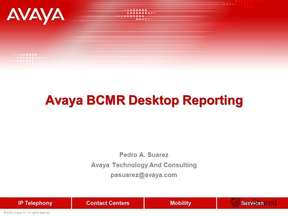 © 2005 Avaya Inc. All rights reserved. Avaya BCMR Desktop Reporting Pedro A. Suarez Avaya Technology And Consulting pasuarez@avaya.com