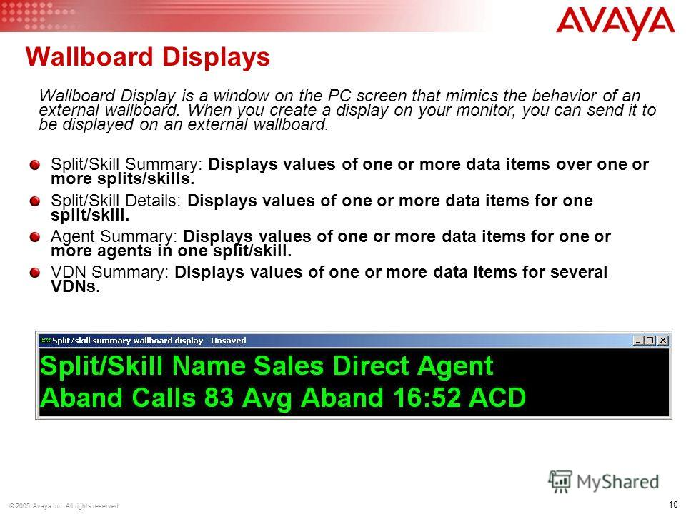 10 © 2005 Avaya Inc. All rights reserved. Wallboard Displays Split/Skill Summary: Displays values of one or more data items over one or more splits/skills. Split/Skill Details: Displays values of one or more data items for one split/skill. Agent Summ