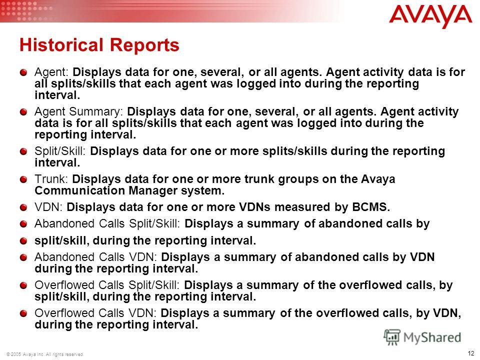 12 © 2005 Avaya Inc. All rights reserved. Historical Reports Agent: Displays data for one, several, or all agents. Agent activity data is for all splits/skills that each agent was logged into during the reporting interval. Agent Summary: Displays dat