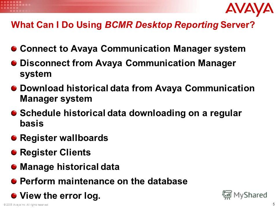 5 © 2005 Avaya Inc. All rights reserved. What Can I Do Using BCMR Desktop Reporting Server? Connect to Avaya Communication Manager system Disconnect from Avaya Communication Manager system Download historical data from Avaya Communication Manager sys