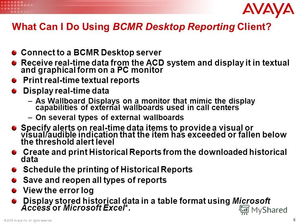 6 © 2005 Avaya Inc. All rights reserved. What Can I Do Using BCMR Desktop Reporting Client? Connect to a BCMR Desktop server Receive real-time data from the ACD system and display it in textual and graphical form on a PC monitor Print real-time textu