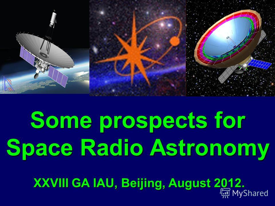 Some prospects for Space Radio Astronomy XXVIII GA IAU, Beijing, August 2012. Some prospects for Space Radio Astronomy XXVIII GA IAU, Beijing, August 2012.