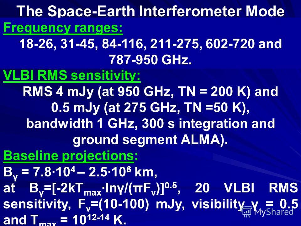 The Space-Earth Interferometer Mode Frequency ranges: 18-26, 31-45, 84-116, 211-275, 602-720 and 787-950 GHz. VLBI RMS sensitivity: RMS 4 mJy (at 950 GHz, TN = 200 K) and 0.5 mJy (at 275 GHz, TN =50 K), bandwidth 1 GHz, 300 s integration and ground s