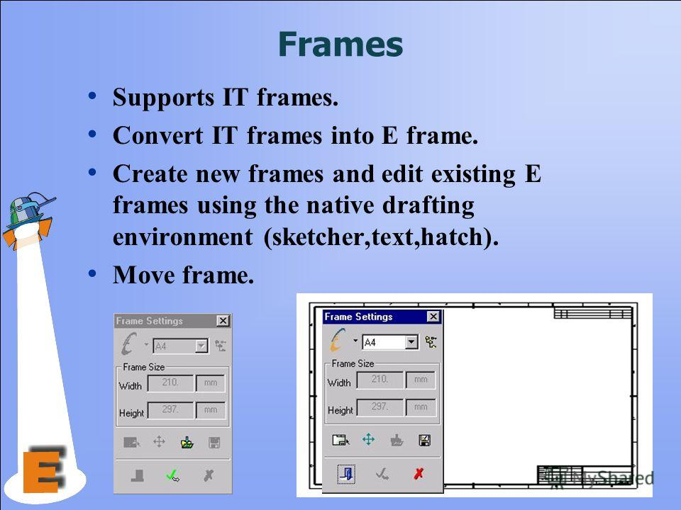 Frames Supports IT frames. Convert IT frames into E frame. Create new frames and edit existing E frames using the native drafting environment (sketcher,text,hatch). Move frame.