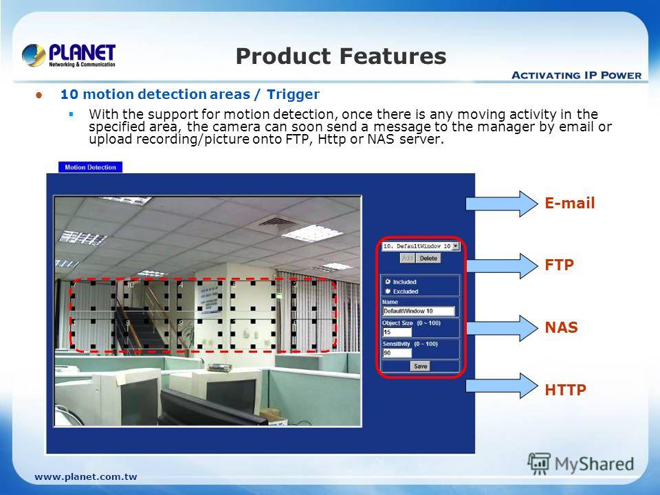 www.planet.com.tw 10 motion detection areas / Trigger With the support for motion detection, once there is any moving activity in the specified area, the camera can soon send a message to the manager by email or upload recording/picture onto FTP, Htt