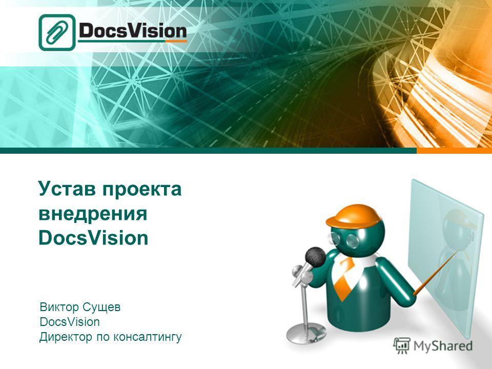 Устав проекта внедрения DocsVision Виктор Сущев DocsVision Директор по консалтингу
