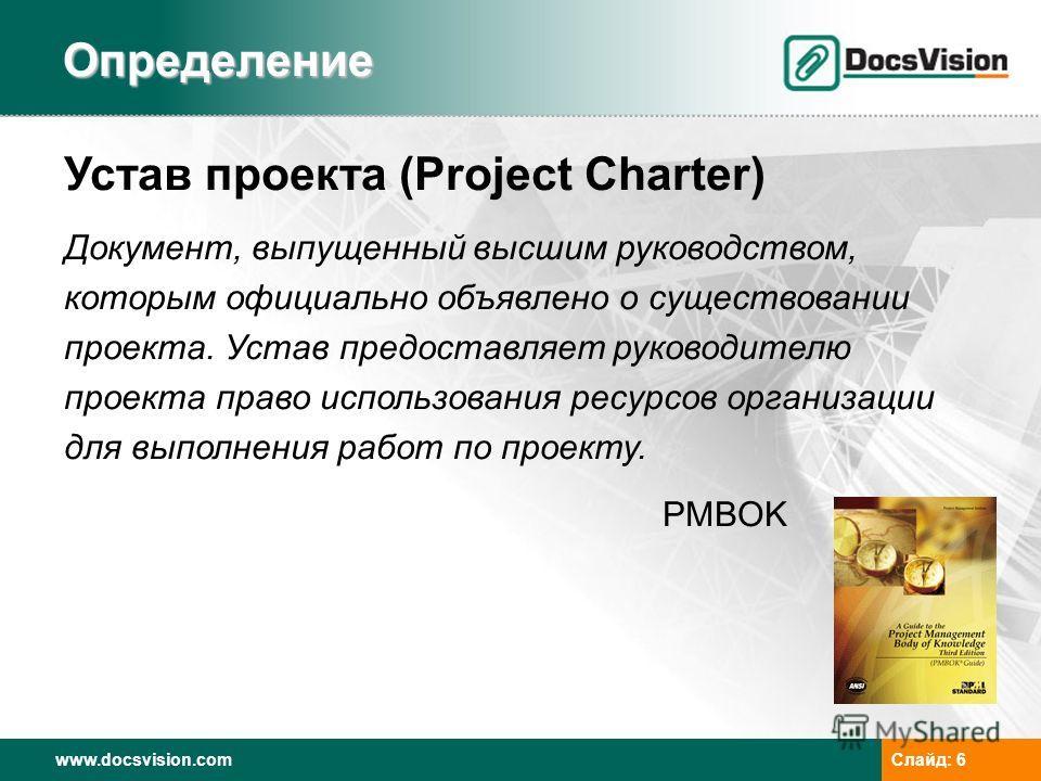 www.docsvision.com Слайд: 6 Определение Устав проекта (Project Charter) Документ, выпущенный высшим руководством, которым официально объявлено о существовании проекта. Устав предоставляет руководителю проекта право использования ресурсов организации