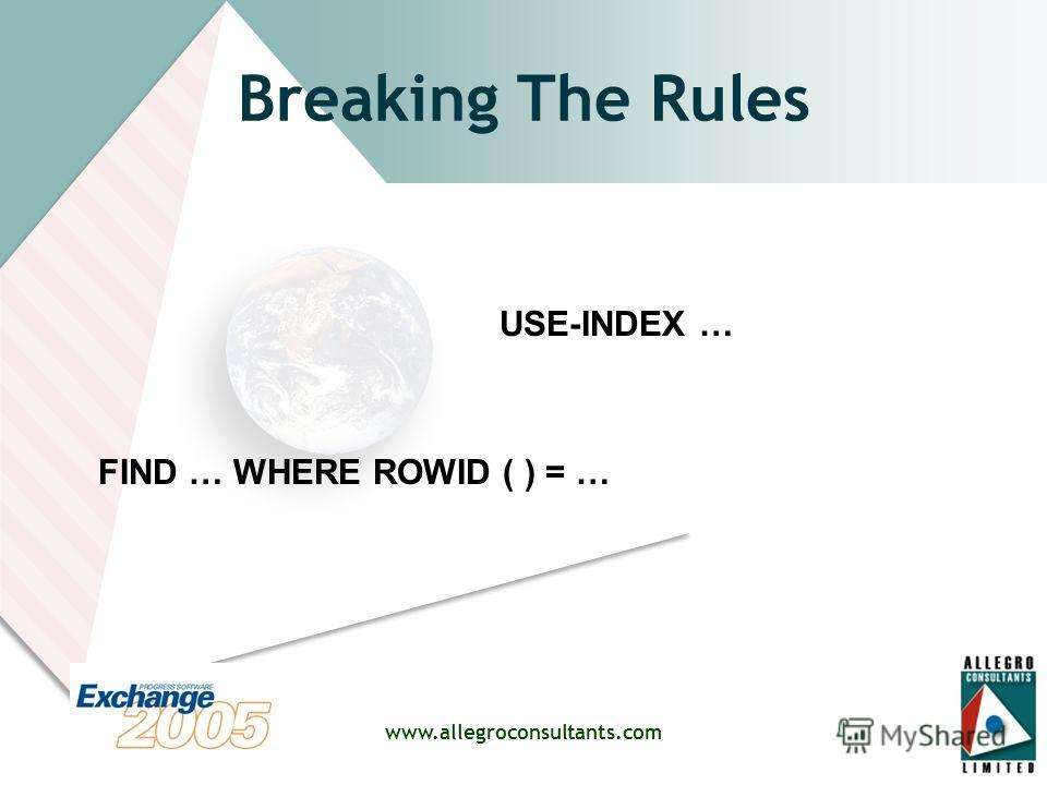 www.allegroconsultants.com Breaking The Rules FIND … WHERE ROWID ( ) = … USE-INDEX …