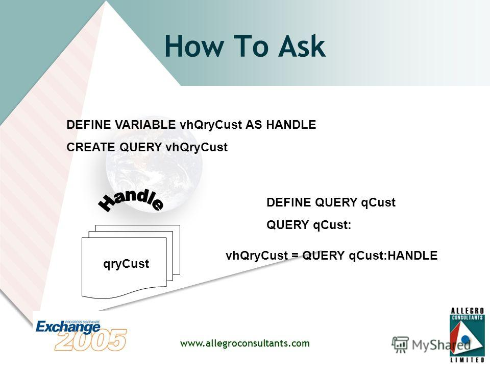 www.allegroconsultants.com How To Ask qryCust DEFINE QUERY qCust QUERY qCust: DEFINE VARIABLE vhQryCust AS HANDLE CREATE QUERY vhQryCust vhQryCust = QUERY qCust:HANDLE