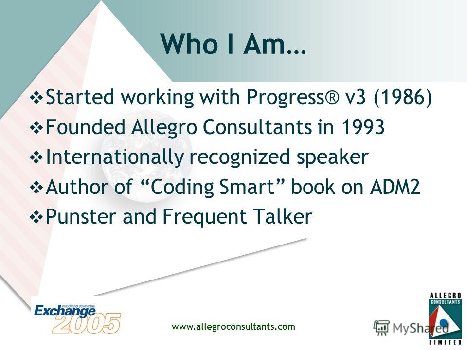 www.allegroconsultants.com Who I Am… Started working with Progress® v3 (1986) Founded Allegro Consultants in 1993 Internationally recognized speaker Author of Coding Smart book on ADM2 Punster and Frequent Talker