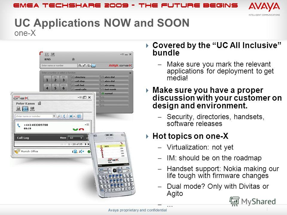 EMEA Techshare 2009 - The Future Begins Avaya proprietary and confidential UC Applications NOW and SOON one-X Covered by the UC All Inclusive bundle – Make sure you mark the relevant applications for deployment to get media! Make sure you have a prop
