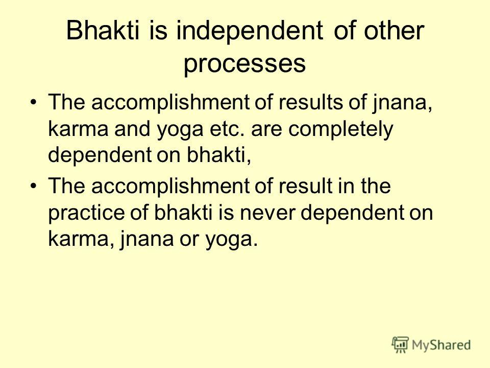 Bhakti is independent of other processes The accomplishment of results of jnana, karma and yoga etc. are completely dependent on bhakti, The accomplishment of result in the practice of bhakti is never dependent on karma, jnana or yoga.