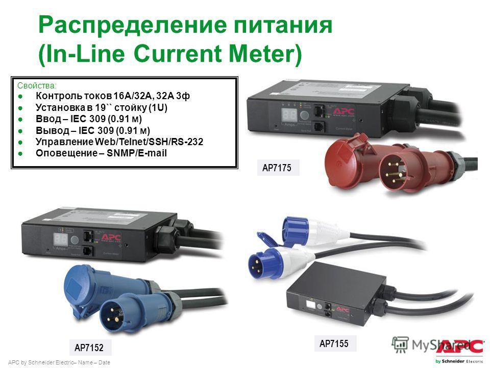 APC by Schneider Electric– Name – Date Распределение питания (In-Line Current Meter) AP7175 AP7152 AP7155 Свойства: Контроль токов 16А/32А, 32А 3 ф Установка в 19`` стойку (1U) Ввод – IEC 309 (0.91 м) Вывод – IEC 309 (0.91 м) Управление Web/Telnet/SS