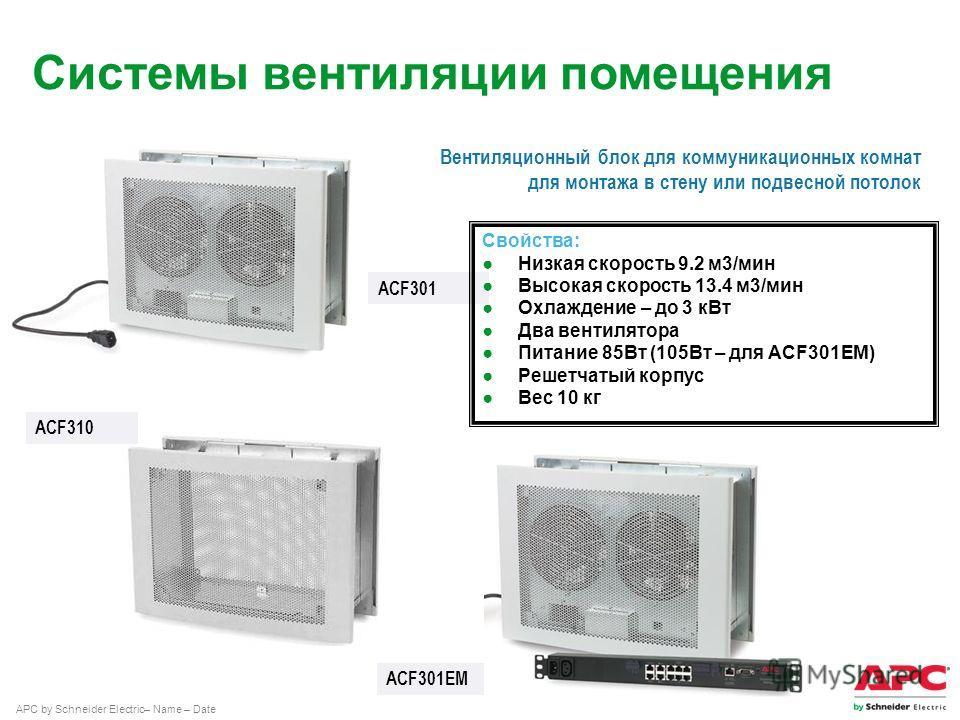 APC by Schneider Electric– Name – Date ACF301 ACF310 Вентиляционный блок для коммуникационных комнат для монтажа в стену или подвесной потолок Свойства: Низкая скорость 9.2 м 3/мин Высокая скорость 13.4 м 3/мин Охлаждение – до 3 к Вт Два вентилятора