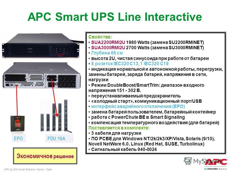 APC by Schneider Electric– Name – Date Экономичное решение Свойства: SUA2200RMI2U 1980 Watts (замена SU2200RMINET) SUA3000RMI2U 2700 Watts (замена SU3000RMINET) Глубина 66 cм высота 2U, чистая синусоида при работе от батареи 8 розеток IEC320 C13, 1 I