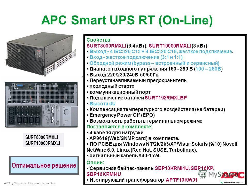 APC by Schneider Electric– Name – Date SURT8000RMXLI SURT10000RMXLI Оптимальное решение Свойства SURT8000RMXLI (6.4 к Вт), SURT10000RMXLI (8 к Вт) Выход - 4 IEC320 C13 + 4 IEC320 C19, жесткое подключение. Вход - жесткое подключение (3:1 и 1:1) Обходн