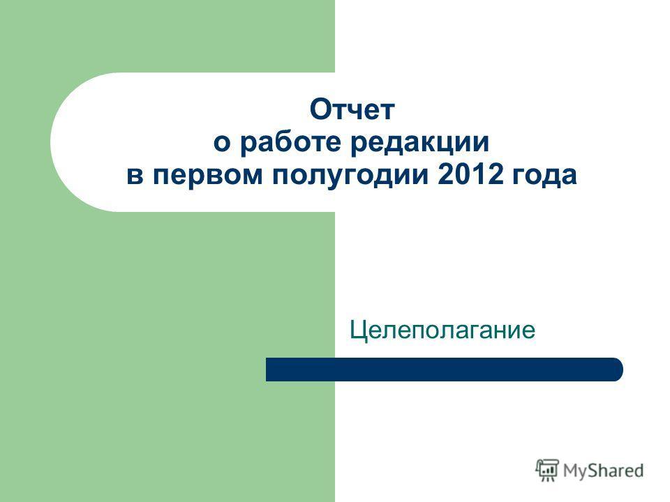 Отчет о работе редакции в первом полугодии 2012 года Целеполагание