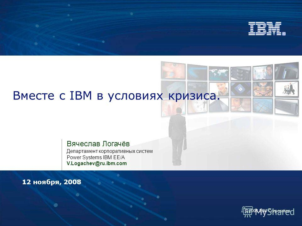 © 2008 IBM Corporation Вместе с IBM в условиях кризиса. Вячеслав Логачёв Департамент корпоративных систем Power Systems IBM EE/A V.Logachev@ru.ibm.com 12 ноября, 2008
