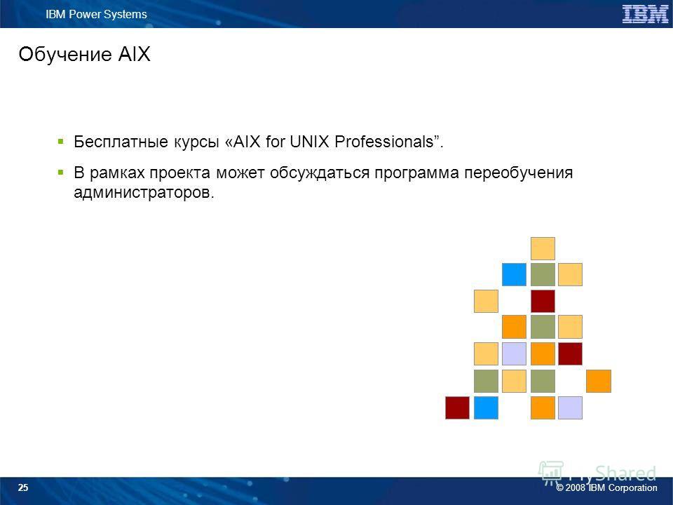 © 2008 IBM Corporation IBM Power Systems 25 Обучение AIX Бесплатные курсы «AIX for UNIX Professionals. В рамках проекта может обсуждаться программа переобучения администраторов.