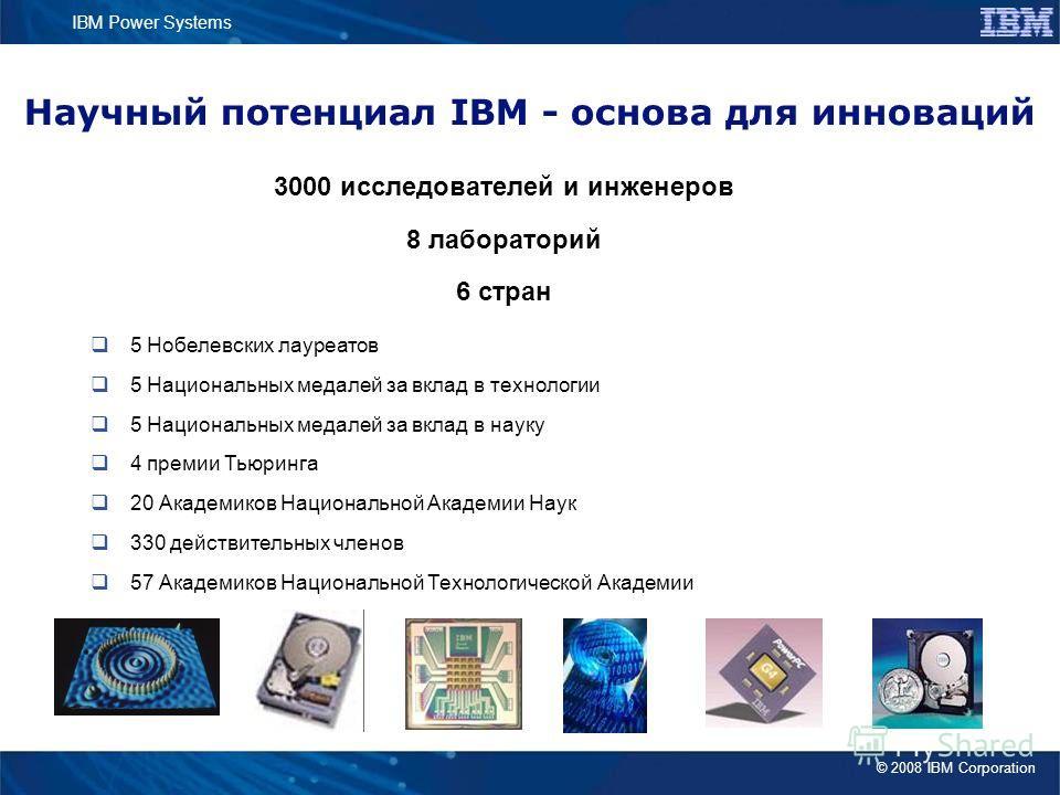 © 2008 IBM Corporation IBM Power Systems Научный потенциал IBM - основа для инноваций 5 Нобелевских лауреатов 5 Национальных медалей за вклад в технологии 5 Национальных медалей за вклад в науку 4 премии Тьюринга 20 Академиков Национальной Академии Н