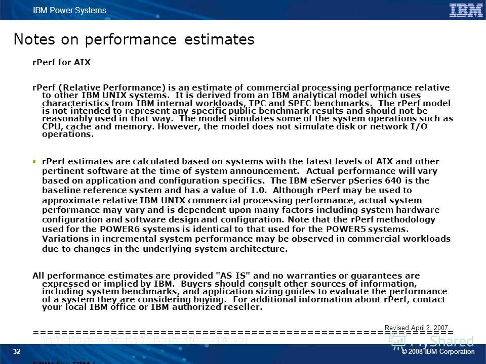 © 2008 IBM Corporation IBM Power Systems 32 Revised April 2, 2007 Notes on performance estimates rPerf for AIX rPerf (Relative Performance) is an estimate of commercial processing performance relative to other IBM UNIX systems. It is derived from an