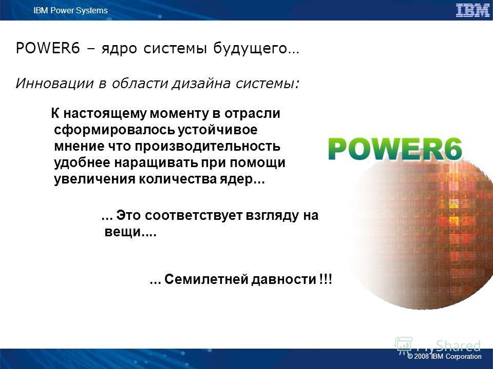 © 2008 IBM Corporation IBM Power Systems POWER6 – ядро системы будущего… Инновации в области дизайна системы: К настоящему моменту в отрасли сформировалось устойчивое мнение что производительность удобнее наращивать при помощи увеличения количества я