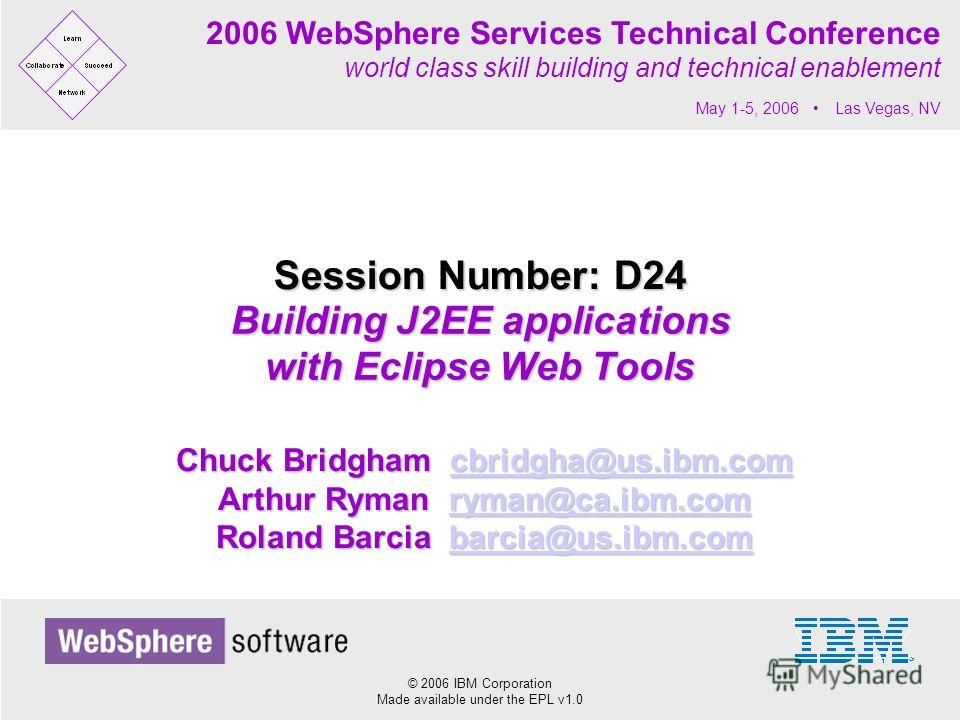 © 2006 IBM Corporation Made available under the EPL v1.0 2006 WebSphere Services Technical Conference world class skill building and technical enablement May 1-5, 2006 Las Vegas, NV Building J2EE applications with Eclipse Web Tools Session Number: D2