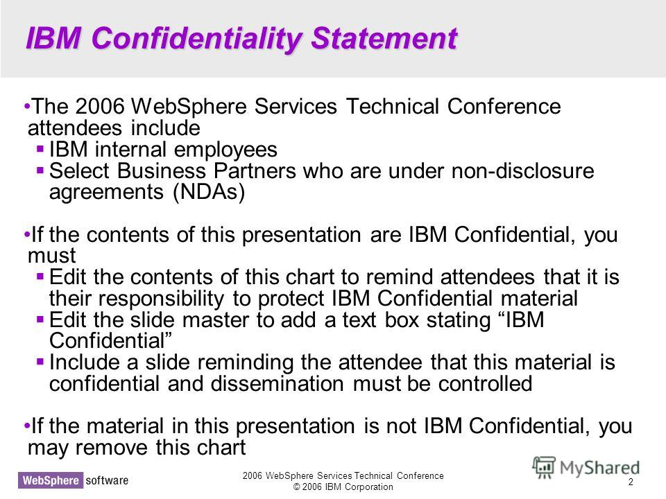 2006 WebSphere Services Technical Conference © 2006 IBM Corporation 2 IBM Confidentiality Statement The 2006 WebSphere Services Technical Conference attendees include IBM internal employees Select Business Partners who are under non-disclosure agreem
