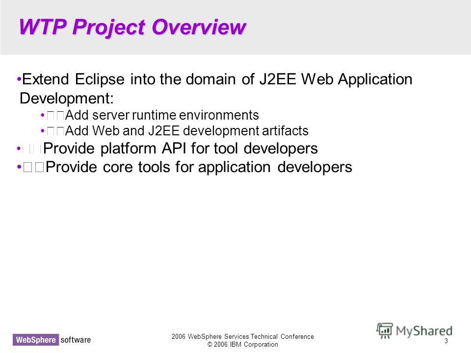 2006 WebSphere Services Technical Conference © 2006 IBM Corporation 3 WTP Project Overview Extend Eclipse into the domain of J2EE Web Application Development: Add server runtime environments Add Web and J2EE development artifacts Provide platform API
