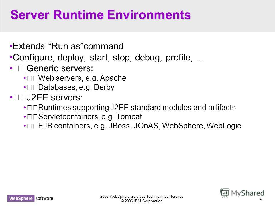 2006 WebSphere Services Technical Conference © 2006 IBM Corporation 4 Server Runtime Environments Extends Run ascommand Configure, deploy, start, stop, debug, profile, … Generic servers: Web servers, e.g. Apache Databases, e.g. Derby J2EE servers: Ru