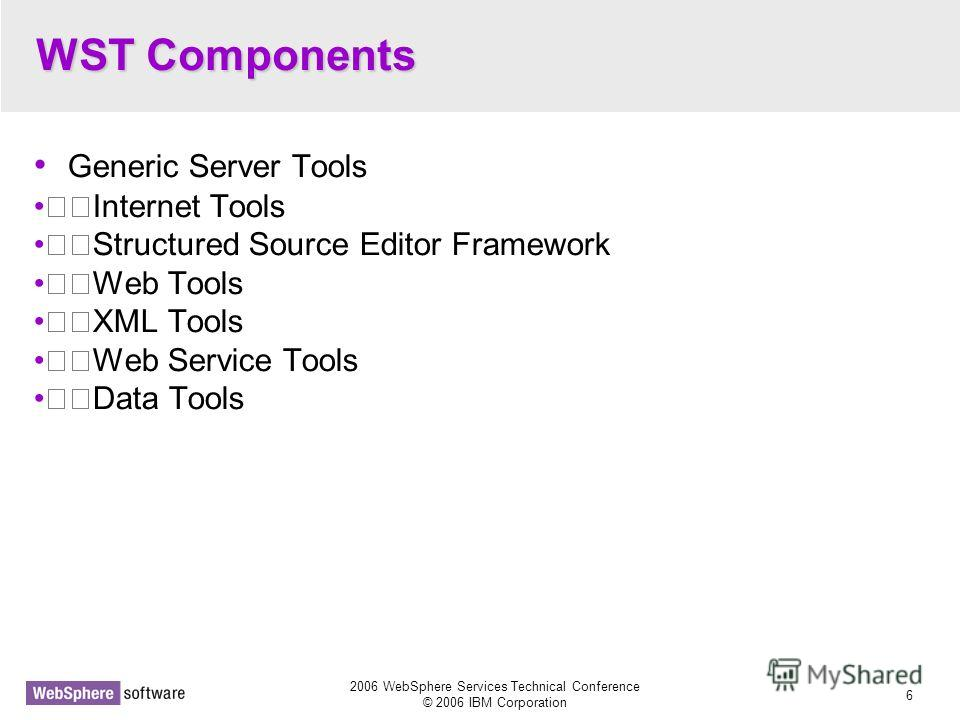2006 WebSphere Services Technical Conference © 2006 IBM Corporation 6 WST Components Generic Server Tools Internet Tools Structured Source Editor Framework Web Tools XML Tools Web Service Tools Data Tools