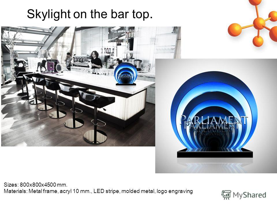 Sizes: 800 х 800 х 4500 mm. Materials: Metal frame, acryl 10 mm., LED stripe, molded metal, logo engraving Skylight on the bar top.