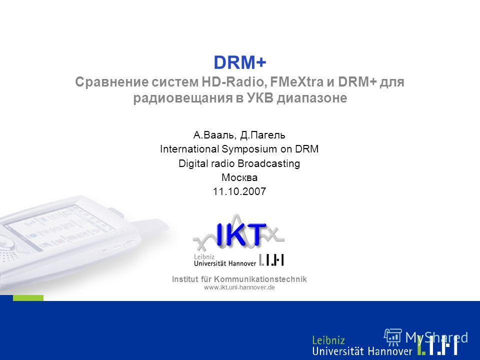 Institut für Kommunikationstechnik www.ikt.uni-hannover.de DRM+ Сравнение систем HD-Radio, FMeXtra и DRM+ для радиовещания в УКВ диапазоне А.Вааль, Д.Пагель International Symposium on DRM Digital radio Broadcasting Москва 11.10.2007