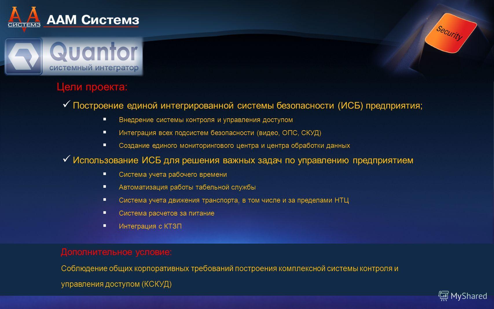 Цели проекта: Построение единой интегрированной системы безопасности (ИСБ) предприятия; Внедрение системы контроля и управления доступом Интеграция всех подсистем безопасности (видео, ОПС, СКУД) Создание единого мониторингового центра и центра обрабо