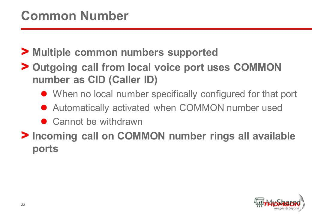22 Common Number > Multiple common numbers supported > Outgoing call from local voice port uses COMMON number as CID (Caller ID) When no local number specifically configured for that port Automatically activated when COMMON number used Cannot be with