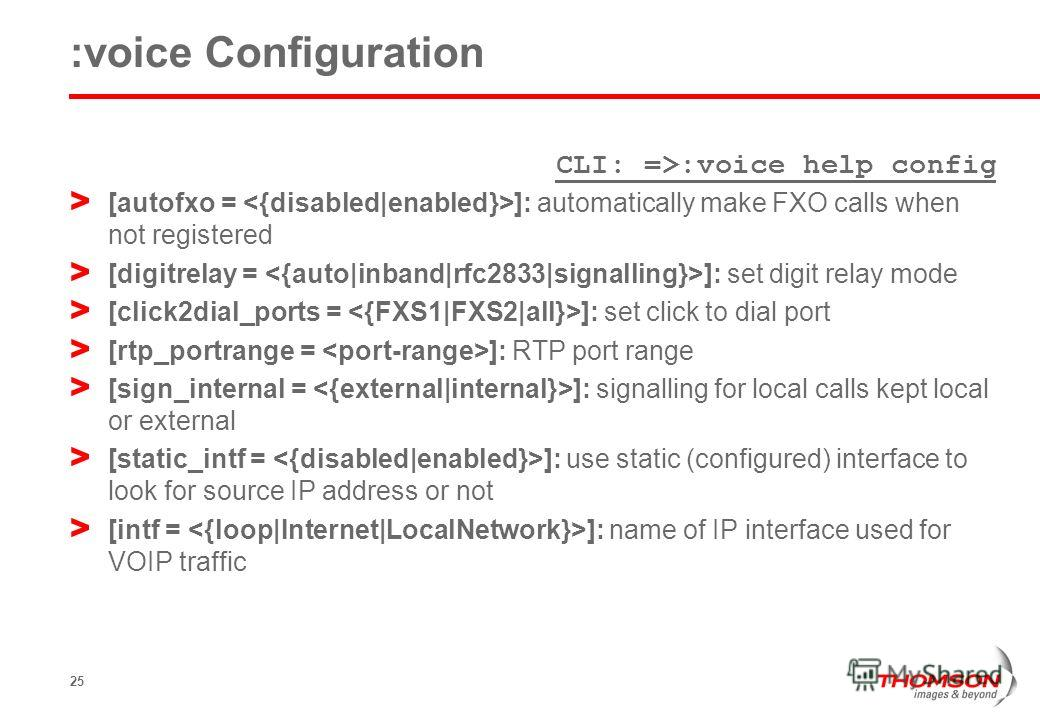 25 :voice Configuration CLI: =>:voice help config > [autofxo = ]: automatically make FXO calls when not registered > [digitrelay = ]: set digit relay mode > [click2dial_ports = ]: set click to dial port > [rtp_portrange = ]: RTP port range > [sign_in