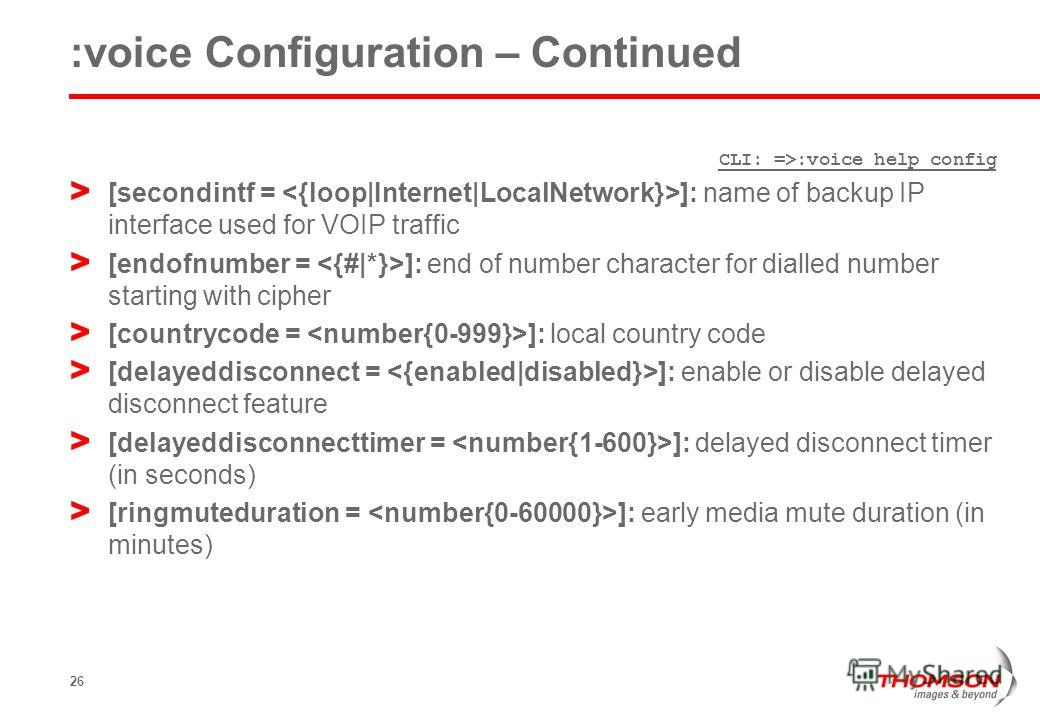 26 :voice Configuration – Continued CLI: =>:voice help config > [secondintf = ]: name of backup IP interface used for VOIP traffic > [endofnumber = ]: end of number character for dialled number starting with cipher > [countrycode = ]: local country c