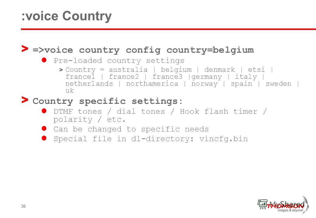 30 :voice Country > =>voice country config country=belgium Pre-loaded country settings > Country = australia | belgium | denmark | etsi | france1 | france2 | france3 |germany | italy | netherlands | northamerica | norway | spain | sweden | uk > Count